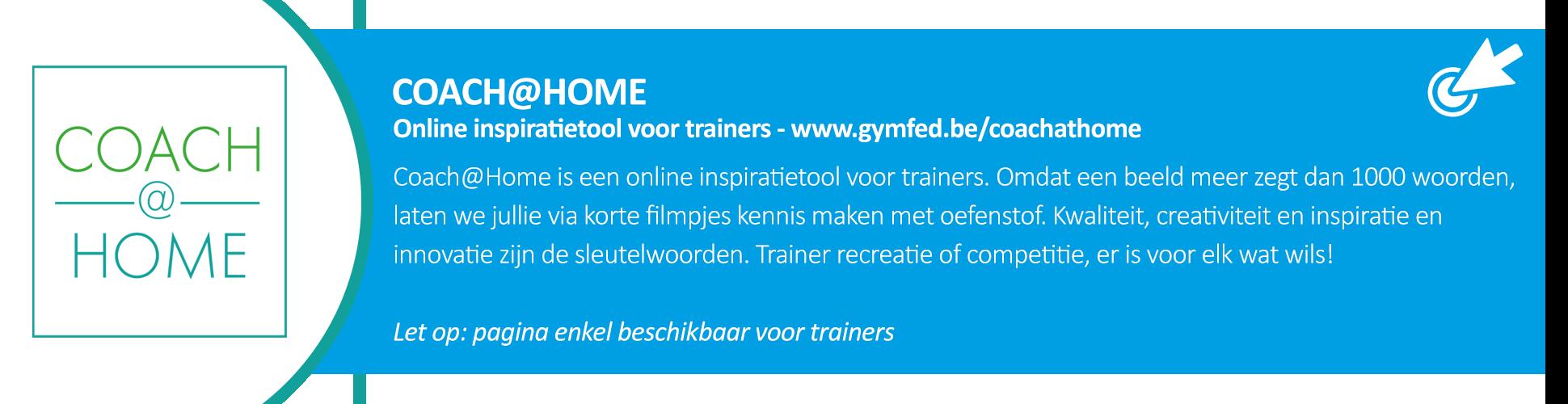 Coach@Home is een online inspiratietool voor trainers. Omdat een beeld meer zegt dan 1000 woorden, laten we jullie via korte filmpjes kennis maken met oefenstof